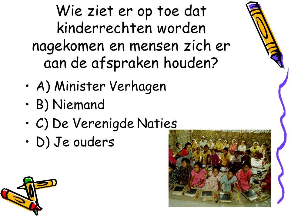 21 Wie ziet er op toe dat kinderrechten worden nagekomen en mensen zich er aan de afspraken houden? A) Minister Verhagen B) Niemand C) De Verenigde Na