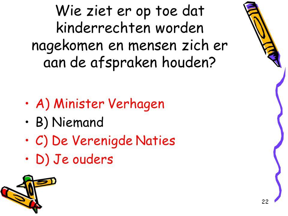 22 Wie ziet er op toe dat kinderrechten worden nagekomen en mensen zich er aan de afspraken houden? A) Minister Verhagen B) Niemand C) De Verenigde Na