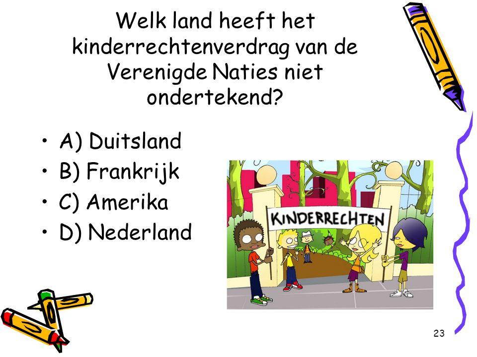 23 Welk land heeft het kinderrechtenverdrag van de Verenigde Naties niet ondertekend? A) Duitsland B) Frankrijk C) Amerika D) Nederland