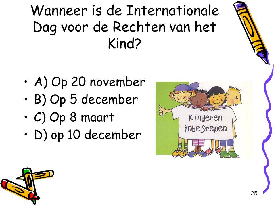 25 Wanneer is de Internationale Dag voor de Rechten van het Kind? A) Op 20 november B) Op 5 december C) Op 8 maart D) op 10 december