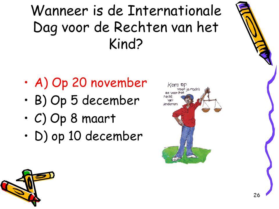 26 Wanneer is de Internationale Dag voor de Rechten van het Kind? A) Op 20 november B) Op 5 december C) Op 8 maart D) op 10 december