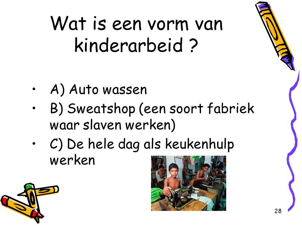 28 Wat is een vorm van kinderarbeid ? A) Auto wassen B) Sweatshop (een soort fabriek waar slaven werken) C) De hele dag als keukenhulp werken