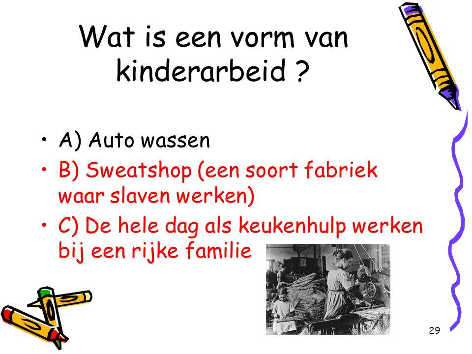 29 Wat is een vorm van kinderarbeid ? A) Auto wassen B) Sweatshop (een soort fabriek waar slaven werken) C) De hele dag als keukenhulp werken bij een