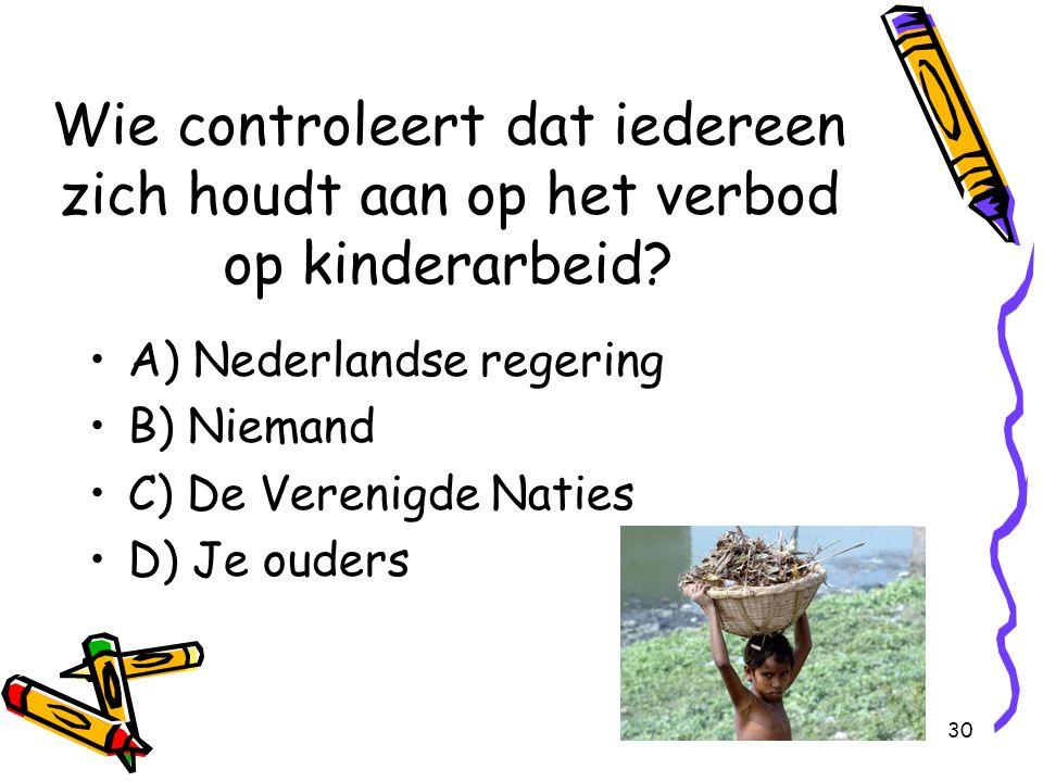 30 Wie controleert dat iedereen zich houdt aan op het verbod op kinderarbeid? A) Nederlandse regering B) Niemand C) De Verenigde Naties D) Je ouders