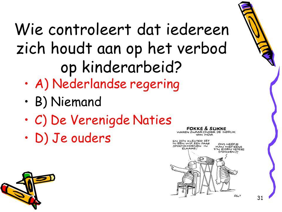 31 Wie controleert dat iedereen zich houdt aan op het verbod op kinderarbeid? A) Nederlandse regering B) Niemand C) De Verenigde Naties D) Je ouders