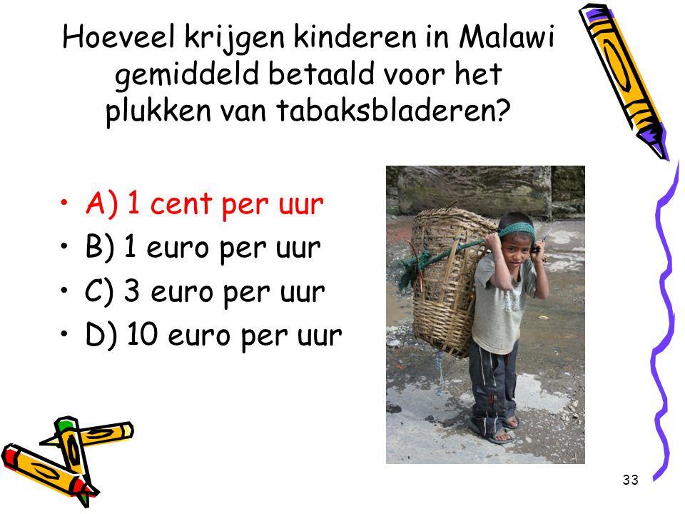 33 Hoeveel krijgen kinderen in Malawi gemiddeld betaald voor het plukken van tabaksbladeren? A) 1 cent per uur B) 1 euro per uur C) 3 euro per uur D)