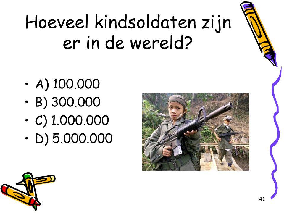 41 Hoeveel kindsoldaten zijn er in de wereld? A) 100.000 B) 300.000 C) 1.000.000 D) 5.000.000