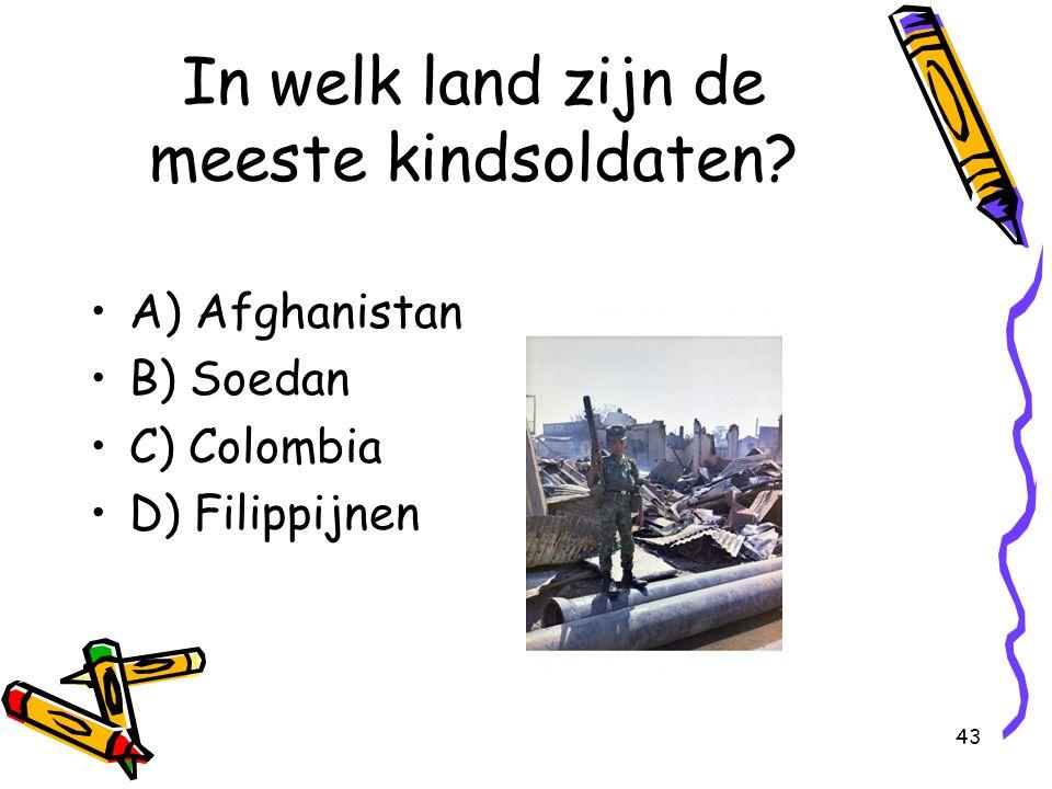 43 In welk land zijn de meeste kindsoldaten? A) Afghanistan B) Soedan C) Colombia D) Filippijnen