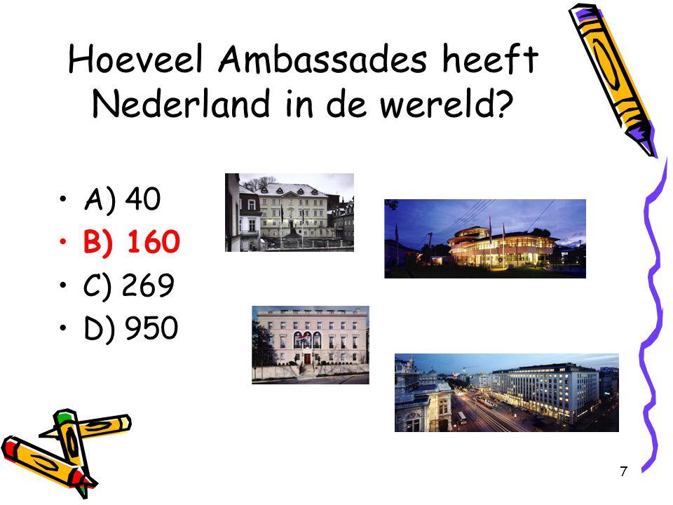 7 Hoeveel Ambassades heeft Nederland in de wereld? A) 40 B) 160 C) 269 D) 950