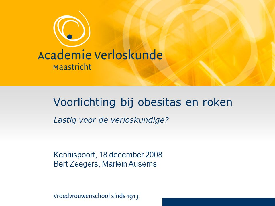 Voorlichting bij obesitas en roken Lastig voor de verloskundige? Kennispoort, 18 december 2008 Bert Zeegers, Marlein Ausems