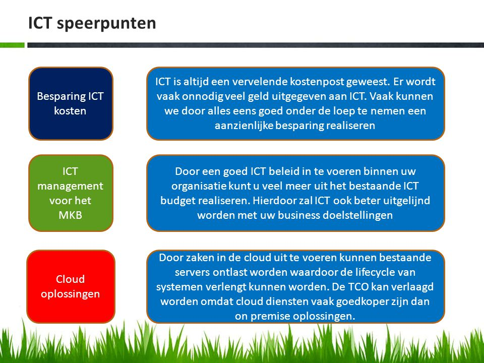 ICT speerpunten Besparing ICT kosten ICT management voor het MKB Cloud oplossingen ICT is altijd een vervelende kostenpost geweest. Er wordt vaak onno