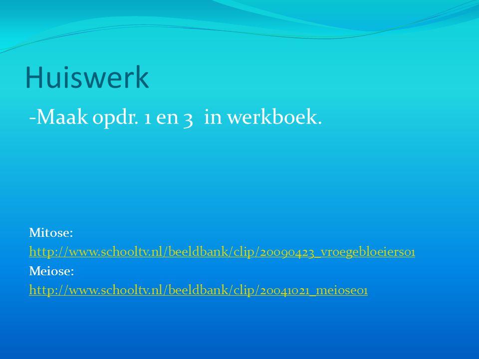 Huiswerk -Maak opdr. 1 en 3 in werkboek. Mitose: http://www.schooltv.nl/beeldbank/clip/20090423_vroegebloeiers01 Meiose: http://www.schooltv.nl/beeldb