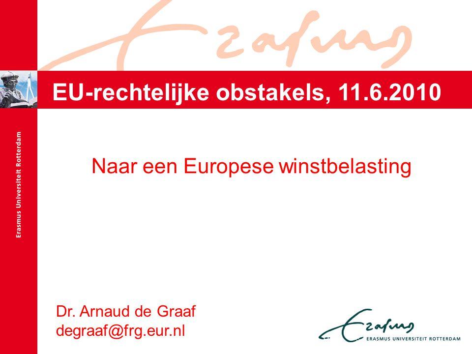 Dr. Arnaud de Graaf degraaf@frg.eur.nl Naar een Europese winstbelasting EU-rechtelijke obstakels, 11.6.2010