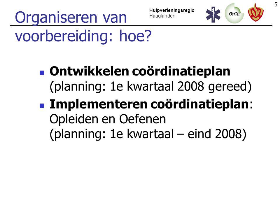 5 Hulpverleningsregio Haaglanden Organiseren van voorbereiding: hoe? Ontwikkelen coördinatieplan (planning: 1e kwartaal 2008 gereed) Implementeren coö