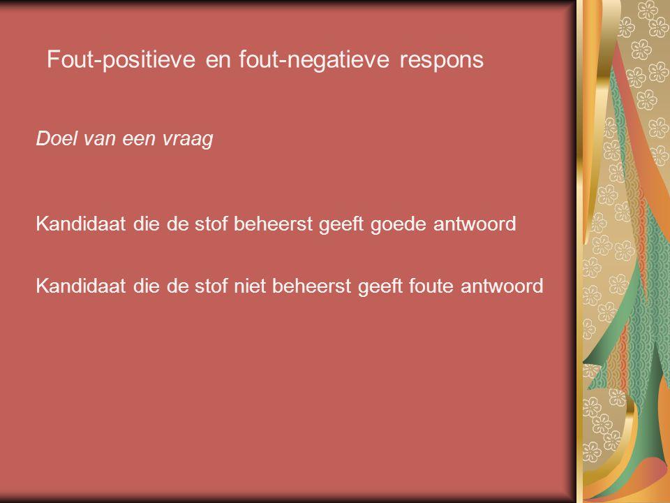 Fout-positieve en fout-negatieve respons Doel van een vraag Kandidaat die de stof beheerst geeft goede antwoord Kandidaat die de stof niet beheerst ge