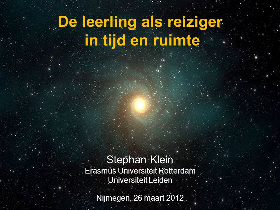 Stephan Klein Erasmus Universiteit Rotterdam Universiteit Leiden Nijmegen, 26 maart 2012 De leerling als reiziger in tijd en ruimte