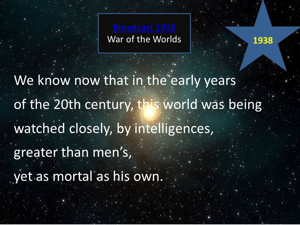 We know now that in the early years of the 20th century, this world was being watched closely, by intelligences, greater than men's, yet as mortal as his own.