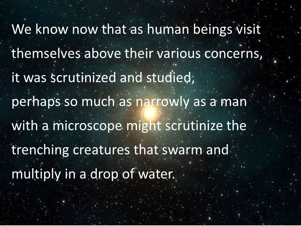 We know now that as human beings visit themselves above their various concerns, it was scrutinized and studied, perhaps so much as narrowly as a man with a microscope might scrutinize the trenching creatures that swarm and multiply in a drop of water.