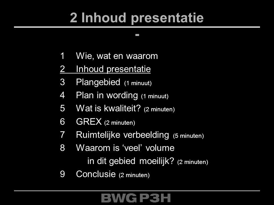 2 Inhoud presentatie - 1Wie, wat en waarom 2Inhoud presentatie 3Plangebied (1 minuut) 4Plan in wording (1 minuut) 5Wat is kwaliteit? (2 minuten) 6GREX