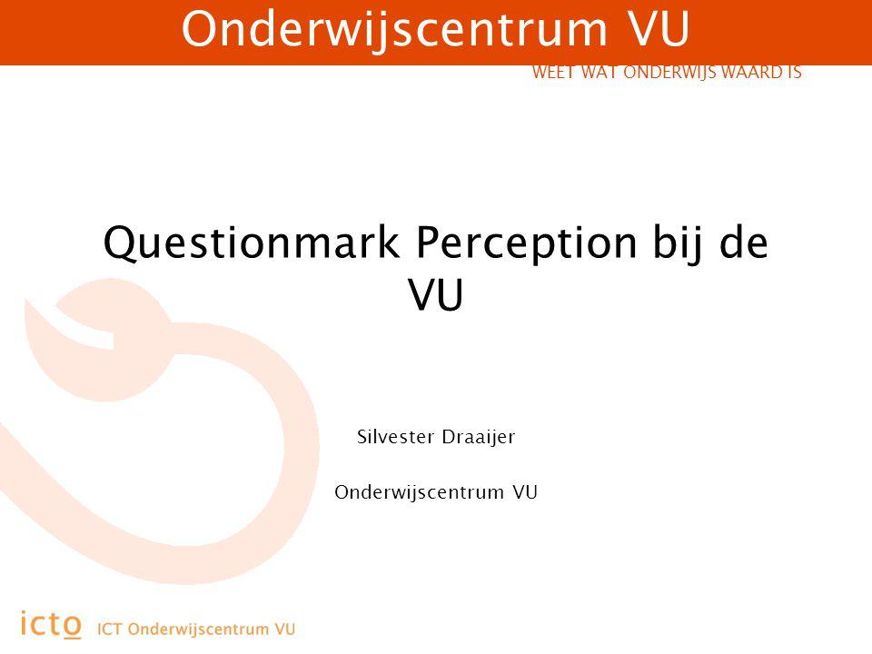 Onderwijscentrum VU WEET WAT ONDERWIJS WAARD IS Questionmark Perception bij de VU Silvester Draaijer Onderwijscentrum VU