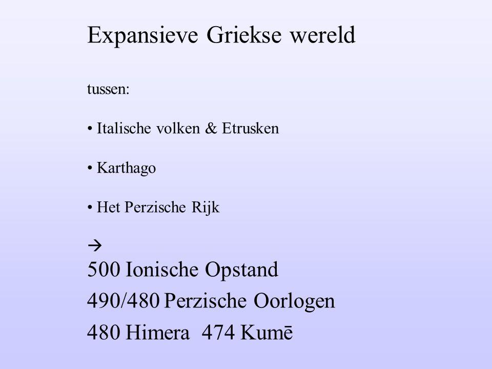 Expansieve Griekse wereld tussen: Italische volken & Etrusken Karthago Het Perzische Rijk  500 Ionische Opstand 490/480 Perzische Oorlogen 480 Himera