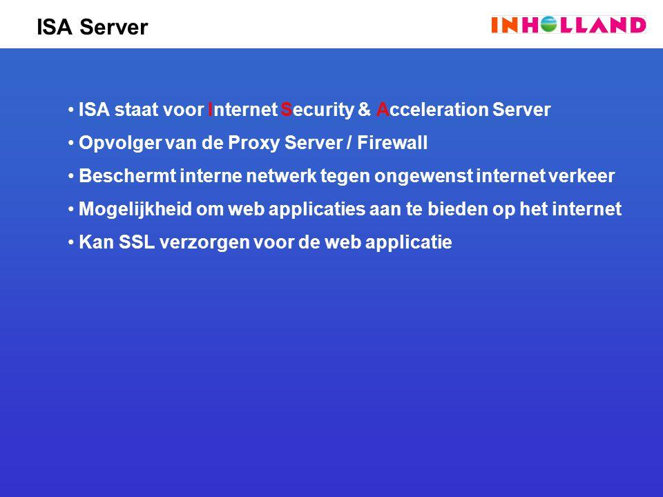 ISA Server ISA staat voor Internet Security & Acceleration Server Opvolger van de Proxy Server / Firewall Beschermt interne netwerk tegen ongewenst internet verkeer Mogelijkheid om web applicaties aan te bieden op het internet Kan SSL verzorgen voor de web applicatie