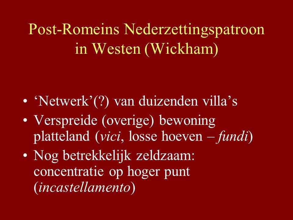 Post-Romeins Nederzettingspatroon in Westen (Wickham) 'Netwerk'(?) van duizenden villa's Verspreide (overige) bewoning platteland (vici, losse hoeven – fundi) Nog betrekkelijk zeldzaam: concentratie op hoger punt (incastellamento)