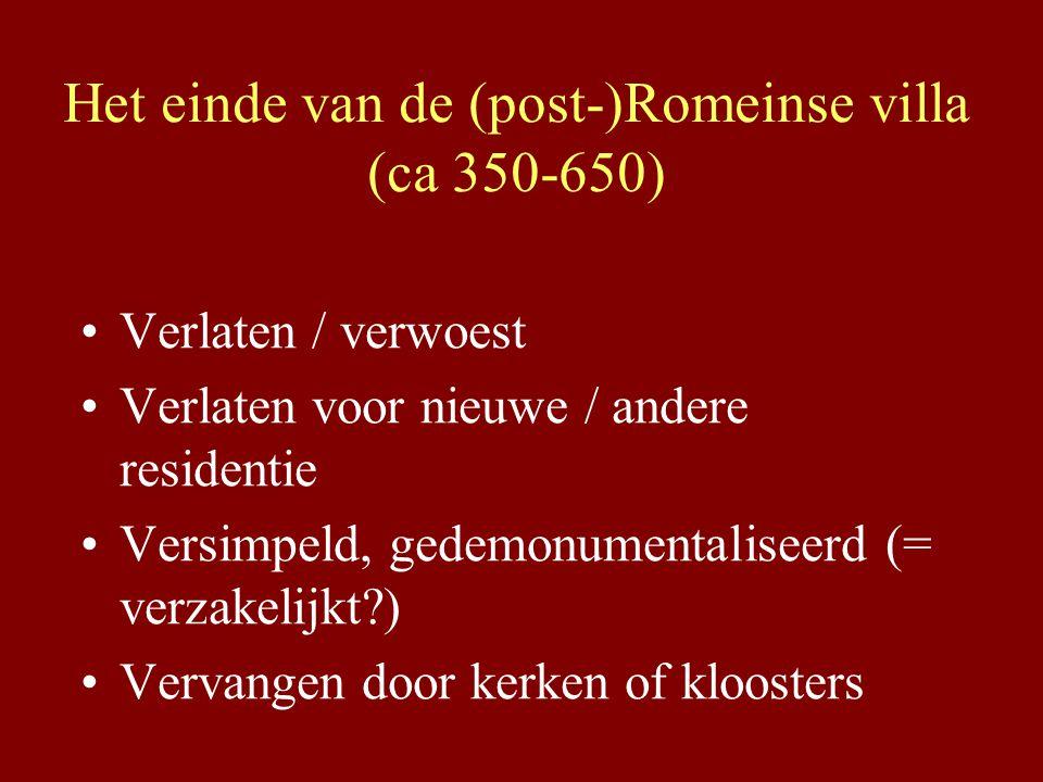 Het einde van de (post-)Romeinse villa (ca 350-650) Verlaten / verwoest Verlaten voor nieuwe / andere residentie Versimpeld, gedemonumentaliseerd (= verzakelijkt?) Vervangen door kerken of kloosters
