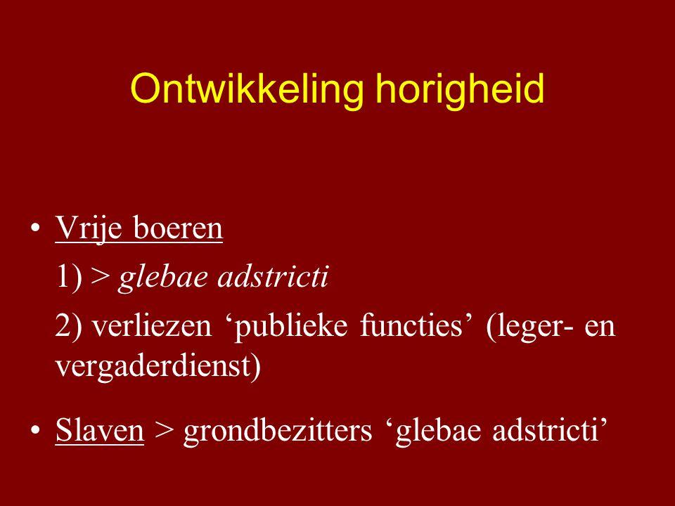 Ontwikkeling horigheid Vrije boeren 1) > glebae adstricti 2) verliezen 'publieke functies' (leger- en vergaderdienst) Slaven > grondbezitters 'glebae adstricti'