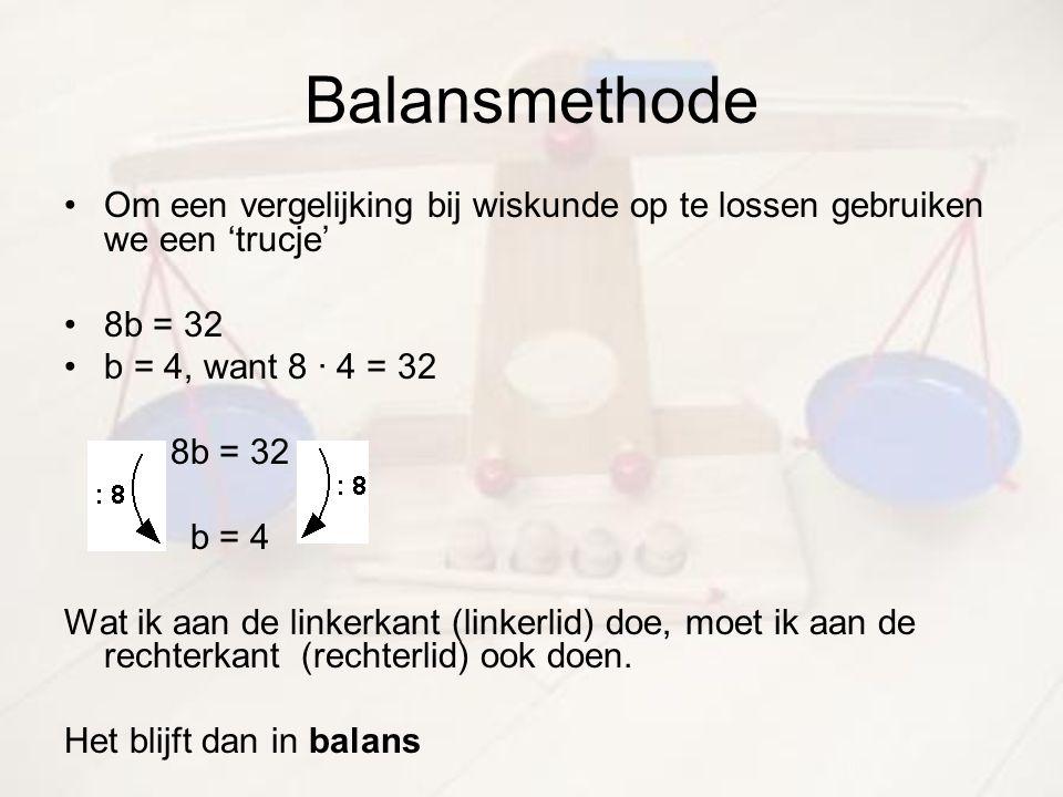 Balansmethode Om een vergelijking bij wiskunde op te lossen gebruiken we een 'trucje' 8b = 32 b = 4, want 8 · 4 = 32 8b = 32 b = 4 Wat ik aan de linke