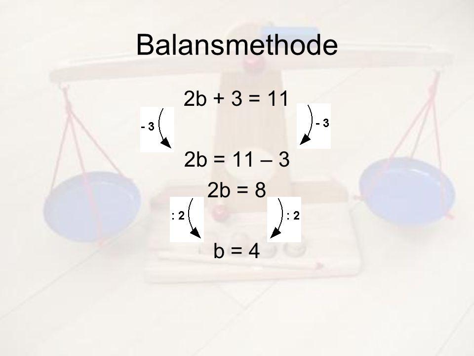Balansmethode 2b + 3 = 11 2b = 11 – 3 2b = 8 b = 4