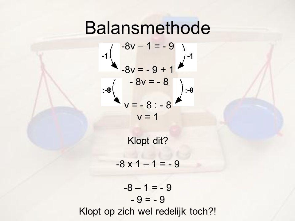 Balansmethode -8v – 1 = - 9 -8v = - 9 + 1 - 8v = - 8 v = - 8 : - 8 v = 1 Klopt dit? -8 x 1 – 1 = - 9 -8 – 1 = - 9 - 9 = - 9 Klopt op zich wel redelijk