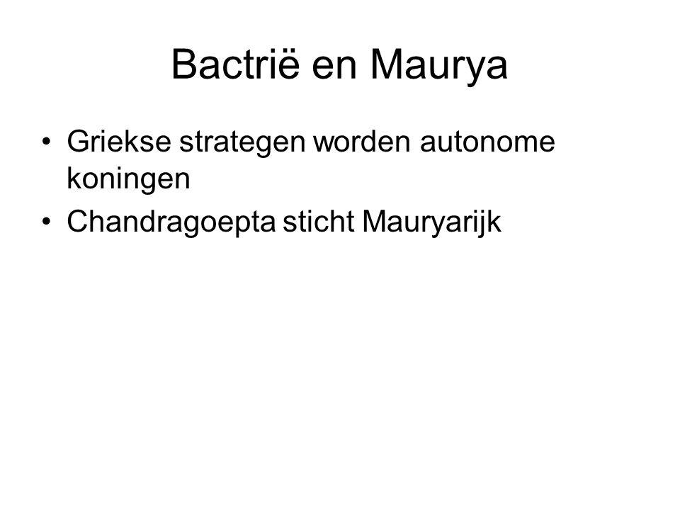 Bactrië en Maurya Griekse strategen worden autonome koningen Chandragoepta sticht Mauryarijk