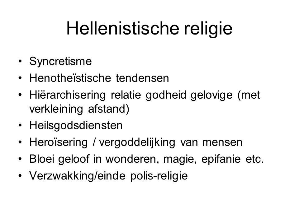 Hellenistische religie Syncretisme Henotheïstische tendensen Hiërarchisering relatie godheid gelovige (met verkleining afstand) Heilsgodsdiensten Hero