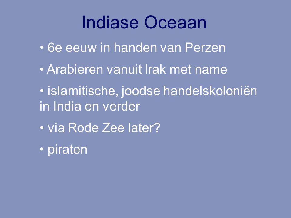 Indiase Oceaan 6e eeuw in handen van Perzen Arabieren vanuit Irak met name islamitische, joodse handelskoloniën in India en verder via Rode Zee later?