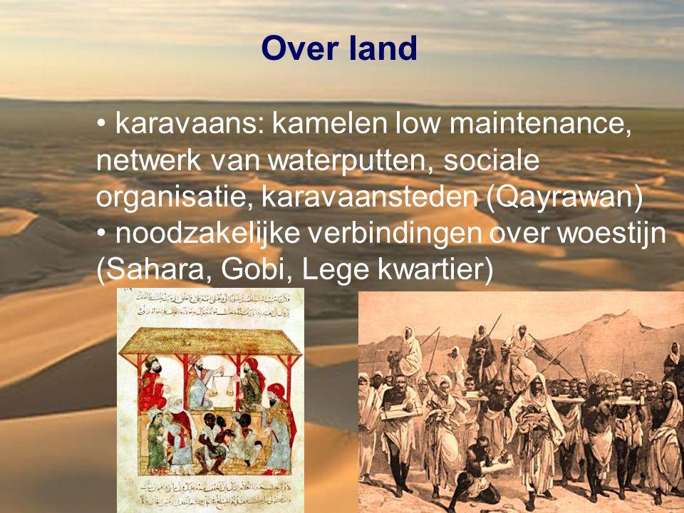 Over land karavaans: kamelen low maintenance, netwerk van waterputten, sociale organisatie, karavaansteden (Qayrawan) noodzakelijke verbindingen over woestijn (Sahara, Gobi, Lege kwartier)