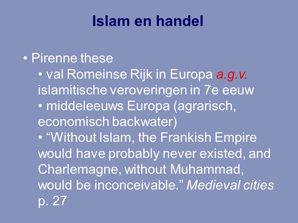 Islam en handel Pirenne these val Romeinse Rijk in Europa a.g.v. islamitische veroveringen in 7e eeuw middeleeuws Europa (agrarisch, economisch backwa