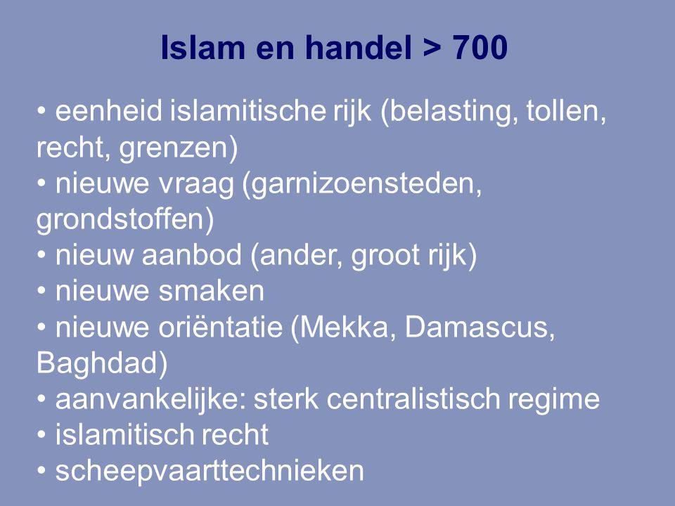 Islam en handel > 700 eenheid islamitische rijk (belasting, tollen, recht, grenzen) nieuwe vraag (garnizoensteden, grondstoffen) nieuw aanbod (ander,