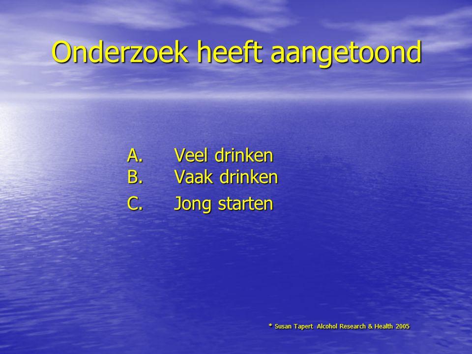 Onderzoek heeft aangetoond A.Veel drinken B.Vaak drinken C. Jong starten * Susan Tapert Alcohol Research & Health 2005