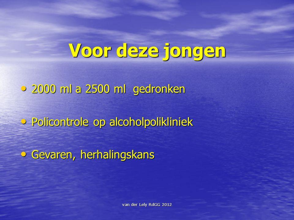 van der Lely RdGG 2012 Voor deze jongen 2000 ml a 2500 ml gedronken 2000 ml a 2500 ml gedronken Policontrole op alcoholpolikliniek Policontrole op alc