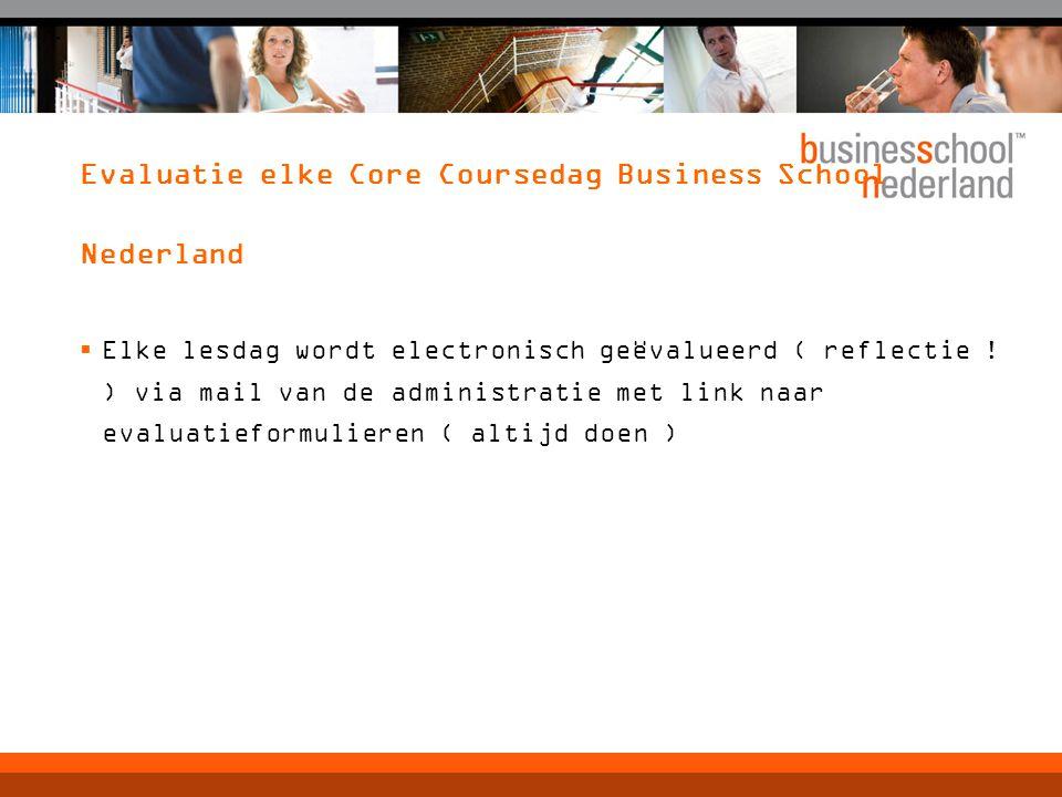 Evaluatie elke Core Coursedag Business School Nederland  Elke lesdag wordt electronisch geëvalueerd ( reflectie ! ) via mail van de administratie met