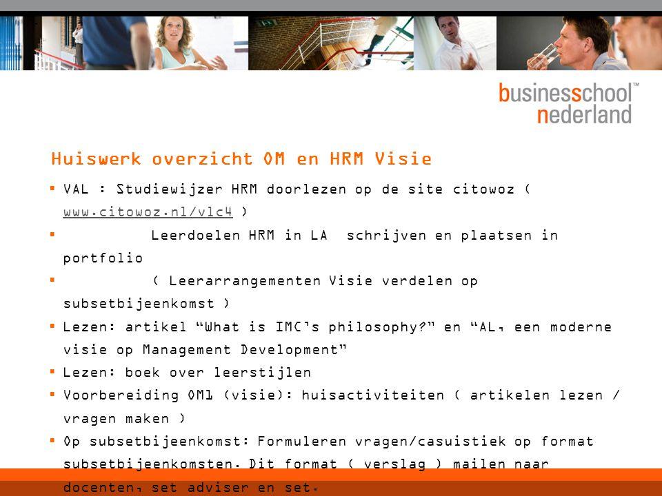 Huiswerk overzicht OM en HRM Visie  VAL : Studiewijzer HRM doorlezen op de site citowoz ( www.citowoz.nl/vlc4 ) www.citowoz.nl/vlc4  Leerdoelen HRM in LA schrijven en plaatsen in portfolio  ( Leerarrangementen Visie verdelen op subsetbijeenkomst )  Lezen: artikel What is IMC's philosophy? en AL, een moderne visie op Management Development  Lezen: boek over leerstijlen  Voorbereiding OM1 (visie): huisactiviteiten ( artikelen lezen / vragen maken )  Op subsetbijeenkomst: Formuleren vragen/casuistiek op format subsetbijeenkomsten.