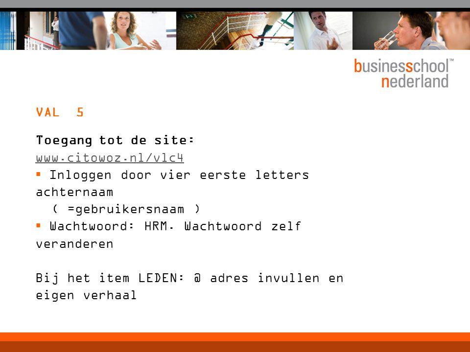 VAL 5 Toegang tot de site: www.citowoz.nl/vlc4  Inloggen door vier eerste letters achternaam ( =gebruikersnaam )  Wachtwoord: HRM. Wachtwoord zelf v