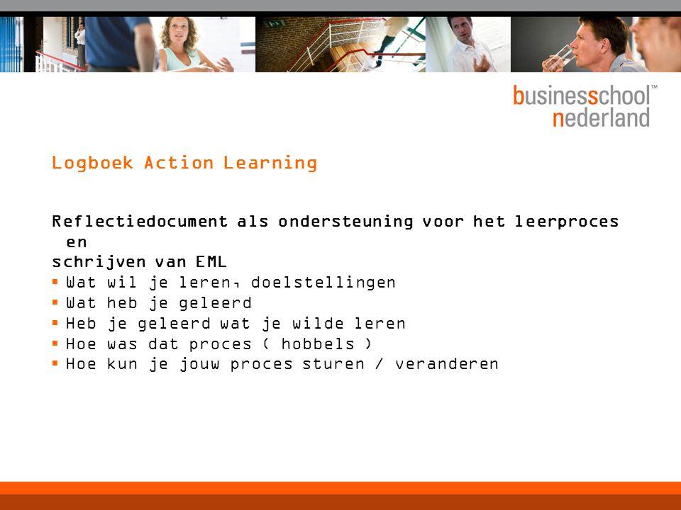 Logboek Action Learning Reflectiedocument als ondersteuning voor het leerproces en schrijven van EML  Wat wil je leren, doelstellingen  Wat heb je geleerd  Heb je geleerd wat je wilde leren  Hoe was dat proces ( hobbels )  Hoe kun je jouw proces sturen / veranderen
