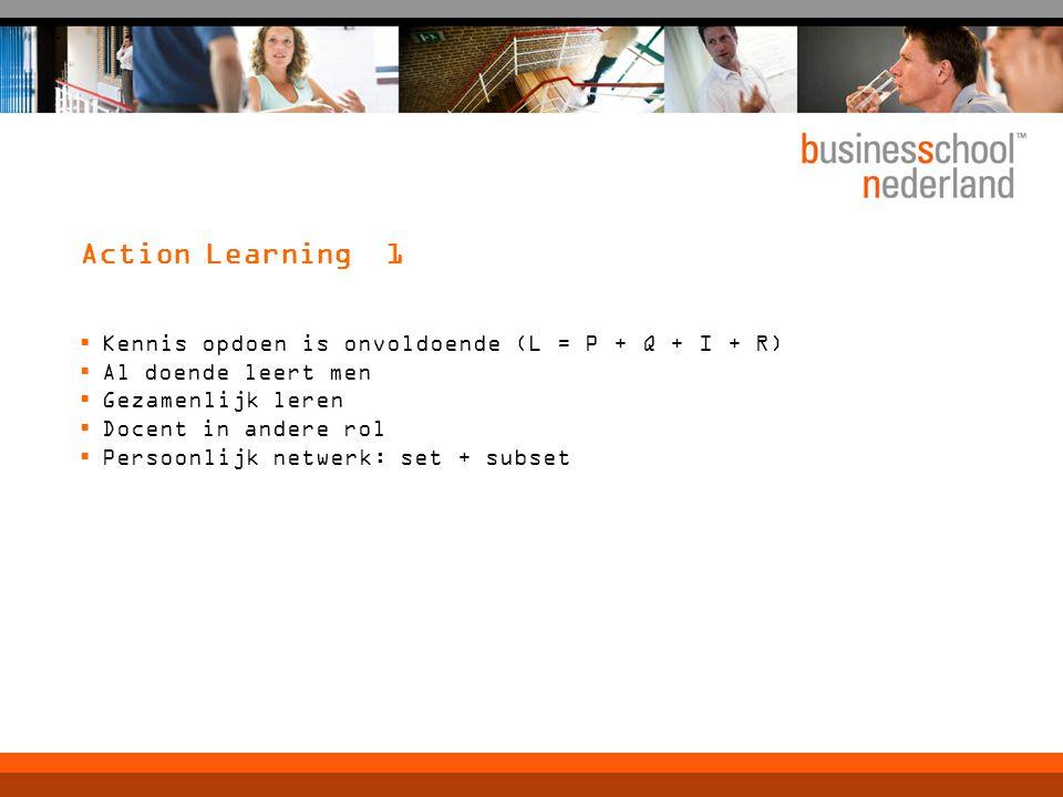 Action Learning 1  Kennis opdoen is onvoldoende (L = P + Q + I + R)  Al doende leert men  Gezamenlijk leren  Docent in andere rol  Persoonlijk netwerk: set + subset
