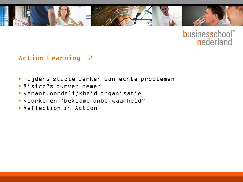 Action Learning 2  Tijdens studie werken aan echte problemen  Risico's durven nemen  Verantwoordelijkheid organisatie  Voorkomen bekwame onbekwaamheid  Reflection in Action