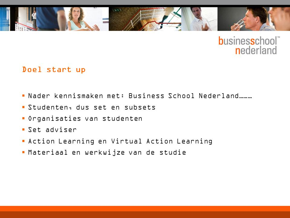 Doel start up  Nader kennismaken met: Business School Nederland………  Studenten, dus set en subsets  Organisaties van studenten  Set adviser  Actio