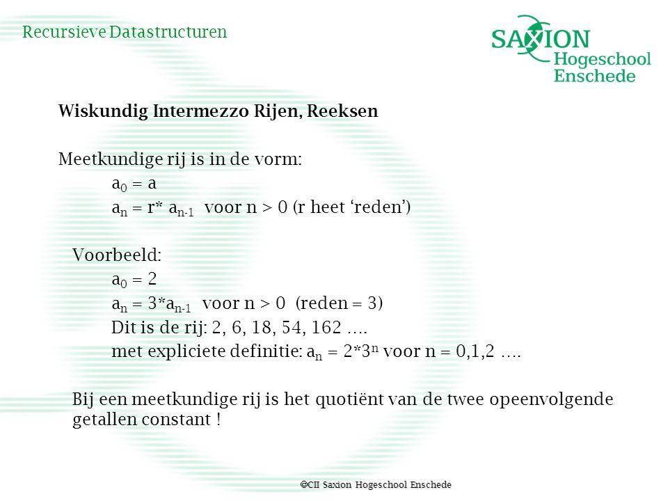  CII Saxion Hogeschool Enschede Recursieve Datastructuren Wiskundig Intermezzo Rijen, Reeksen Meetkundige rij is in de vorm: a 0 = a a n = r* a n-1 v