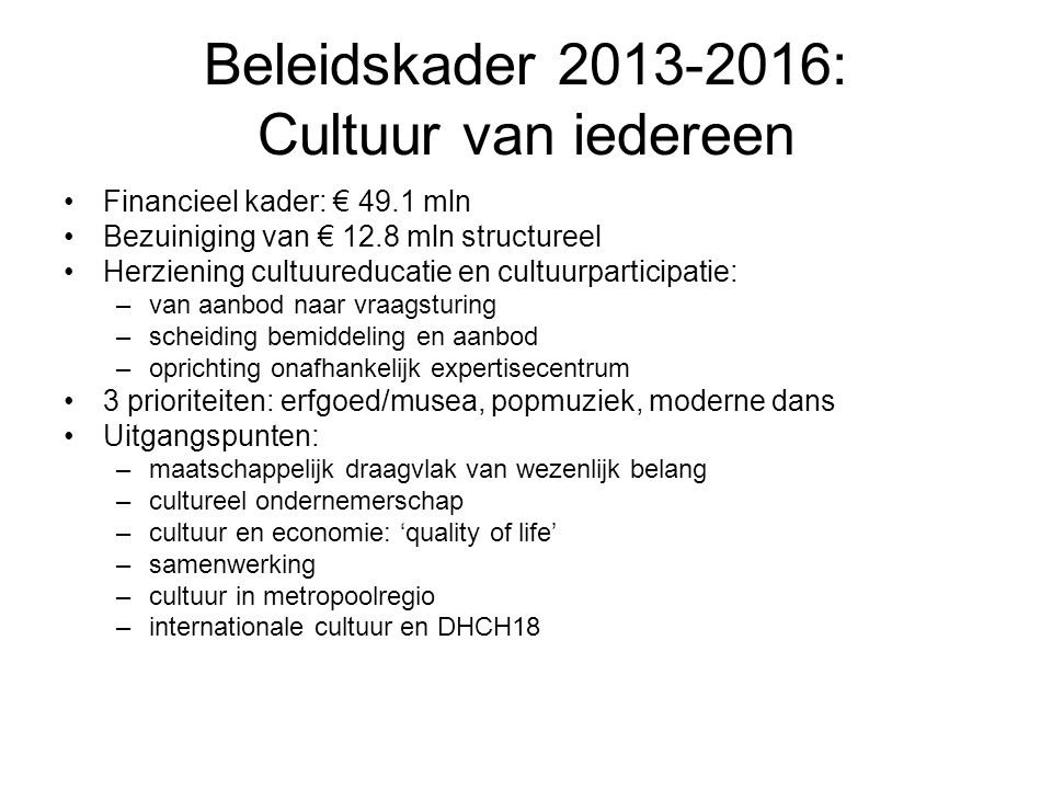Beleidskader 2013-2016: Cultuur van iedereen Financieel kader: € 49.1 mln Bezuiniging van € 12.8 mln structureel Herziening cultuureducatie en cultuurparticipatie: –van aanbod naar vraagsturing –scheiding bemiddeling en aanbod –oprichting onafhankelijk expertisecentrum 3 prioriteiten: erfgoed/musea, popmuziek, moderne dans Uitgangspunten: –maatschappelijk draagvlak van wezenlijk belang –cultureel ondernemerschap –cultuur en economie: 'quality of life' –samenwerking –cultuur in metropoolregio –internationale cultuur en DHCH18