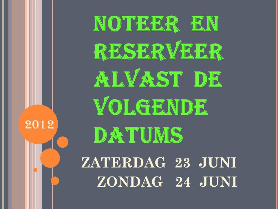 NOTEER EN RESERVEER ALVAST DE VOLGENDE DATUMS ZATERDAG 23 JUNI ZONDAG 24 JUNI 2012